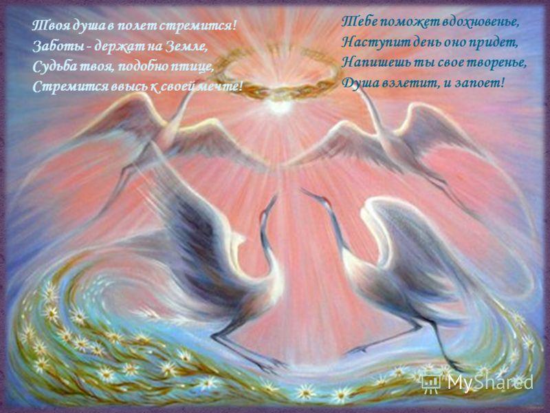 Твоя душа в полет стремится! Заботы - держат на Земле, Судьба твоя, подобно птице, Стремится ввысь к своей мечте! Тебе поможет вдохновенье, Наступит день оно придет, Напишешь ты свое творенье, Душа взлетит, и запоет!