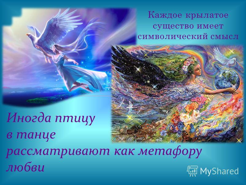 Каждое крылатое существо имеет символический смысл Иногда птицу в танце рассматривают как метафору любви