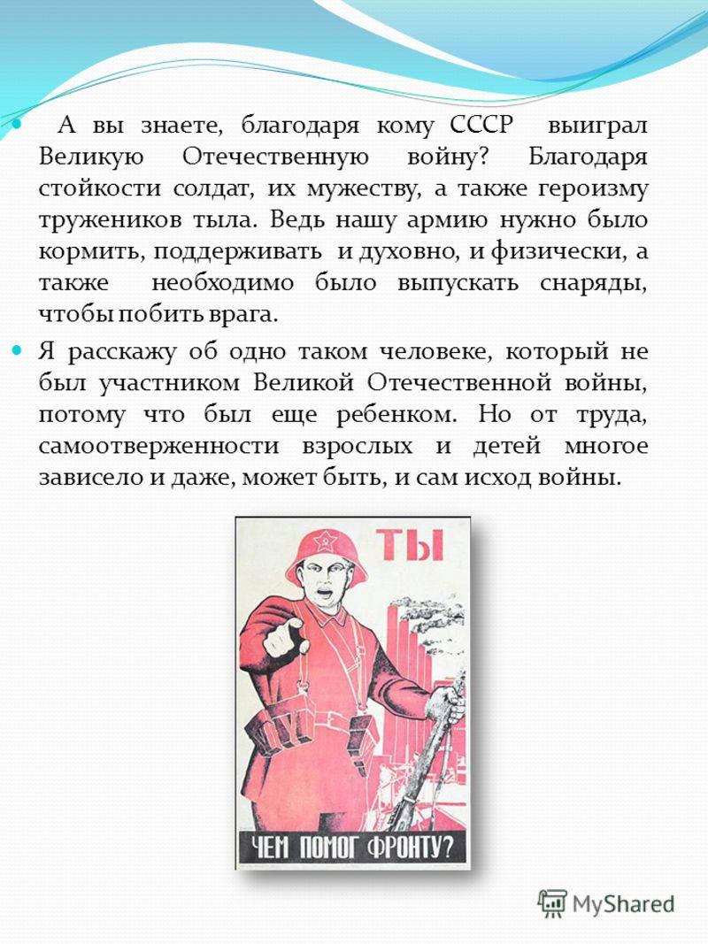 А вы знаете, благодаря кому СССР выиграл Великую Отечественную войну? Благодаря стойкости солдат, их мужеству, а также героизму тружеников тыла. Ведь нашу армию нужно было кормить, поддерживать и духовно, и физически, а также необходимо было выпускат