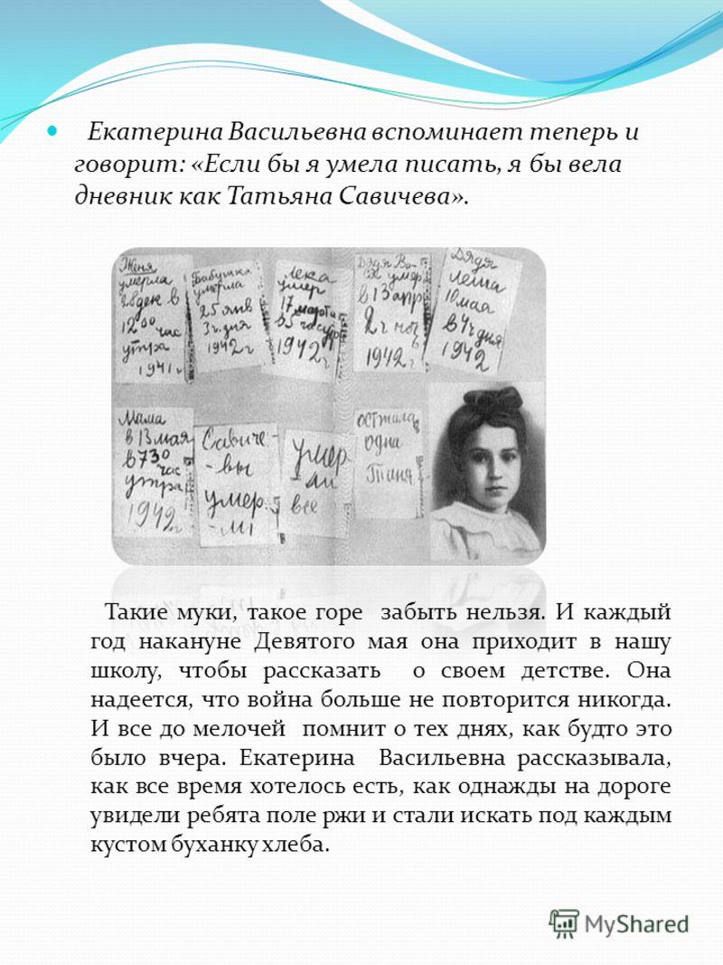 Екатерина Васильевна вспоминает теперь и говорит: «Если бы я умела писать, я бы вела дневник как Татьяна Савичева». Такие муки, такое горе забыть нельзя. И каждый год накануне Девятого мая она приходит в нашу школу, чтобы рассказать о своем детстве.