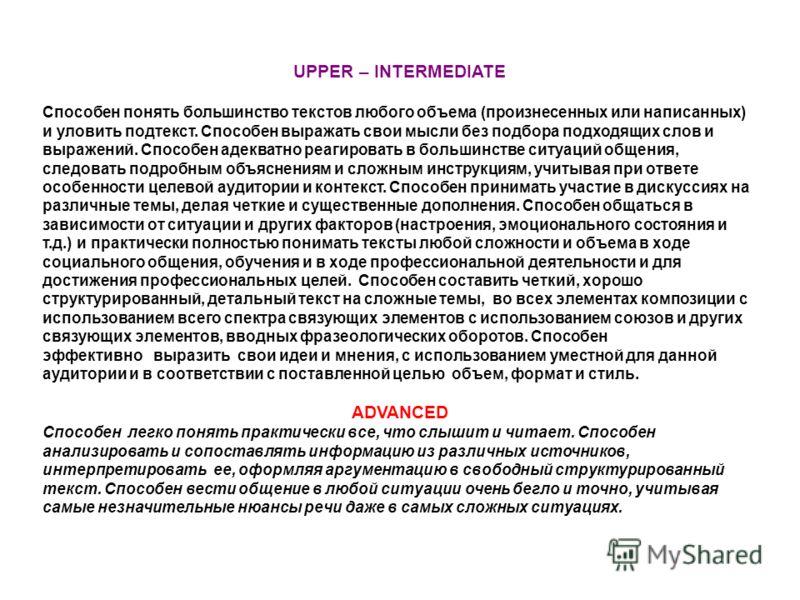 UPPER – INTERMEDIATE Способен понять большинство текстов любого объема (произнесенных или написанных) и уловить подтекст. Способен выражать свои мысли без подбора подходящих слов и выражений. Способен адекватно реагировать в большинстве ситуаций обще