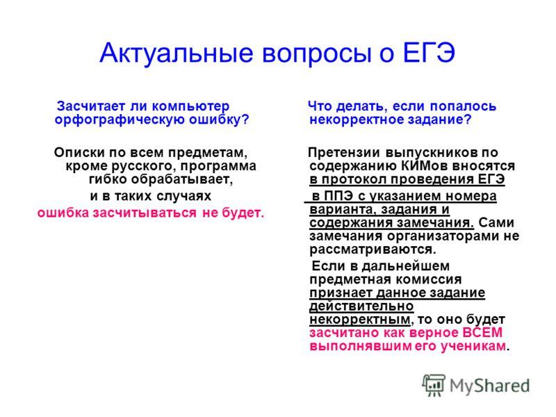 Актуальные вопросы о ЕГЭ Засчитает ли компьютер орфографическую ошибку? Описки по всем предметам, кроме русского, программа гибко обрабатывает, и в таких случаях ошибка засчитываться не будет. Что делать, если попалось некорректное задание? Претензии