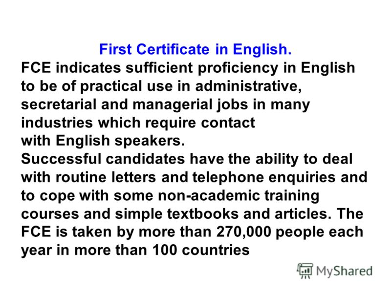 First Certificate in English. FCE indicates sufficient proficiency in English to be of practical use in administrative, secretarial and managerial jobs in many industries which require contact with English speakers. Successful candidates have the abi
