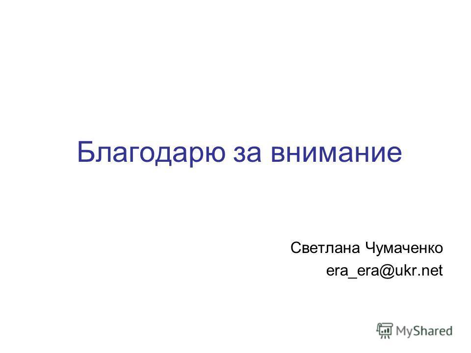 Благодарю за внимание Светлана Чумаченко era_era@ukr.net