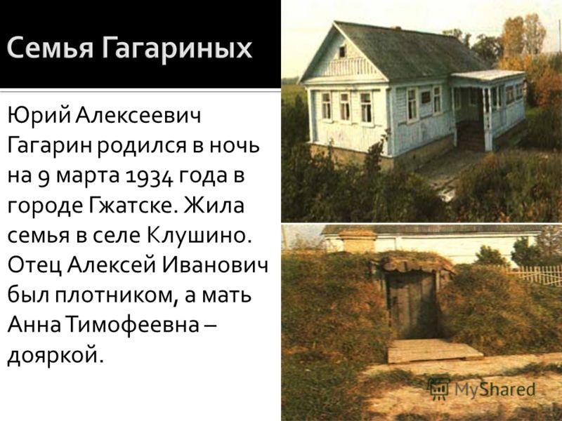 Юрий Алексеевич Гагарин родился в ночь на 9 марта 1934 года в городе Гжатске. Жила семья в селе Клушино. Отец Алексей Иванович был плотником, а мать Анна Тимофеевна – дояркой.