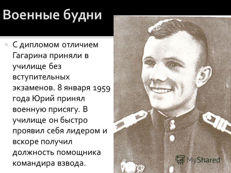 С дипломом отличием Гагарина приняли в училище без вступительных экзаменов. 8 января 1959 года Юрий принял военную присягу. В училище он быстро проявил себя лидером и вскоре получил должность помощника командира взвода.