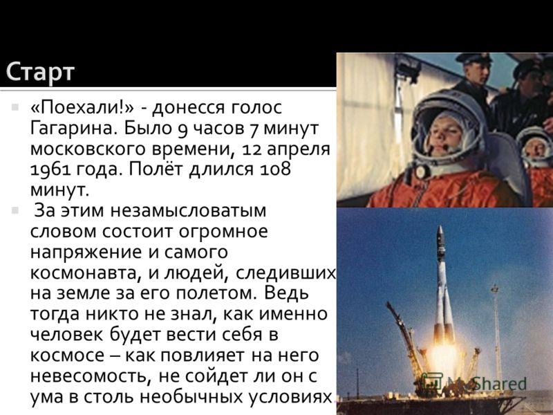 «Поехали!» - донесся голос Гагарина. Было 9 часов 7 минут московского времени, 12 апреля 1961 года. Полёт длился 108 минут. За этим незамысловатым словом состоит огромное напряжение и самого космонавта, и людей, следивших на земле за его полетом. Вед