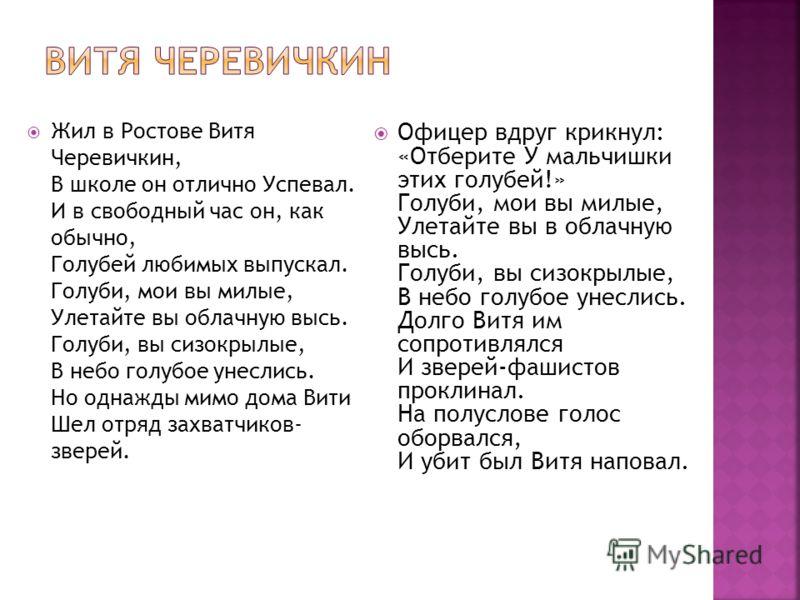 Жил в Ростове Витя Черевичкин, В школе он отлично Успевал. И в свободный час он, как обычно, Голубей любимых выпускал. Голуби, мои вы милые, Улетайте вы облачную высь. Голуби, вы сизокрылые, В небо голубое унеслись. Но однажды мимо дома Вити Шел отря