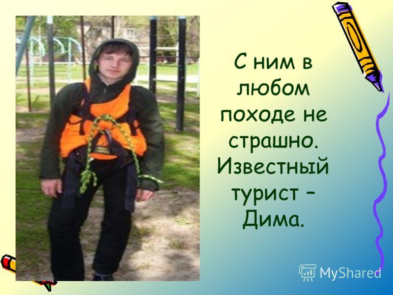 С ним в любом походе не страшно. Известный турист – Дима.