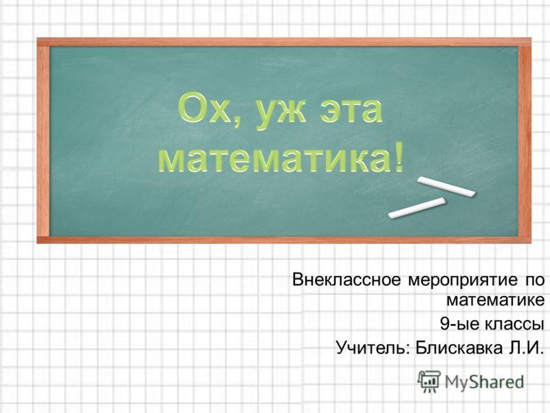 Внеклассное мероприятие по математике 9-ые классы Учитель: Блискавка Л.И.