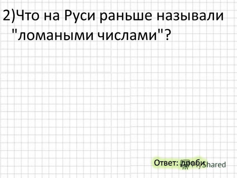 2)Что на Руси раньше называли ломаными числами?