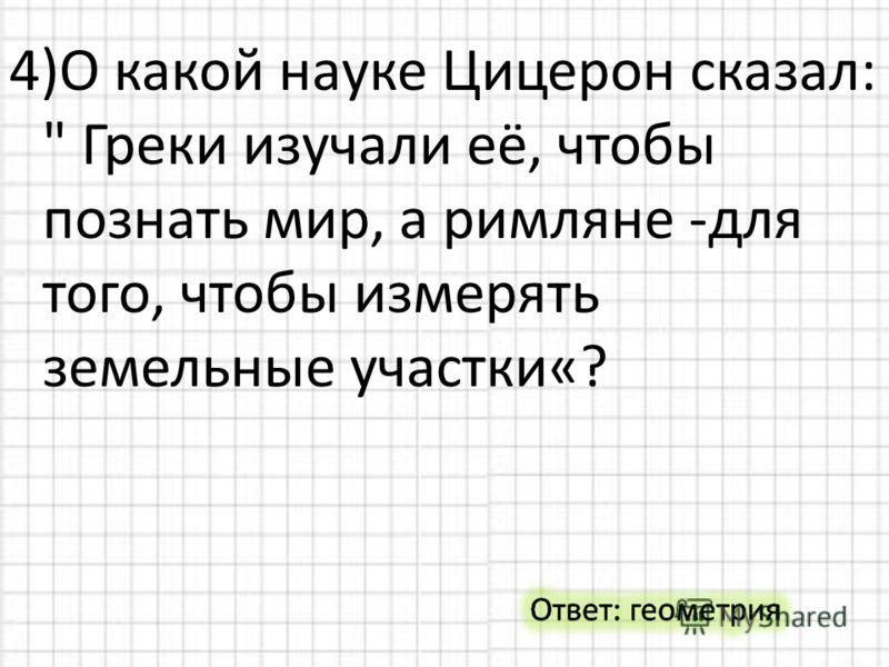 4)О какой науке Цицерон сказал:  Греки изучали её, чтобы познать мир, а римляне -для того, чтобы измерять земельные участки«?