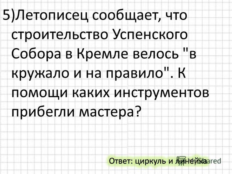 5)Летописец сообщает, что строительство Успенского Собора в Кремле велось в кружало и на правило. К помощи каких инструментов прибегли мастера?