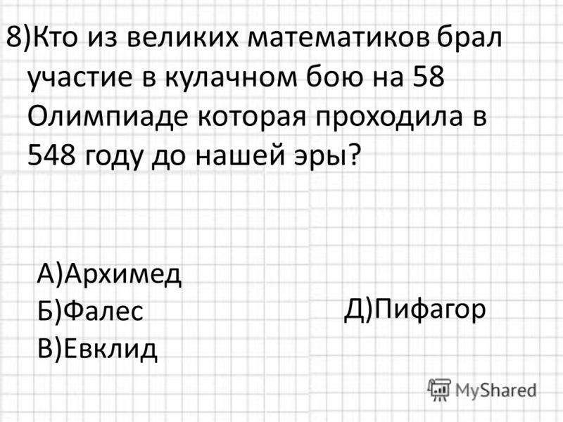 8)Кто из великих математиков брал участие в кулачном бою на 58 Олимпиаде которая проходила в 548 году до нашей эры? А)Архимед Б)Фалес В)Евклид Д)Пифагор