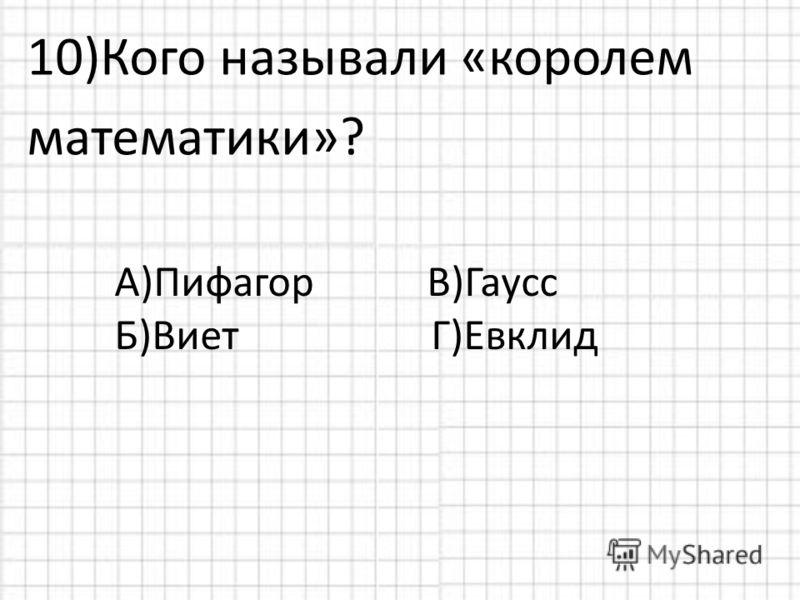 10)Кого называли «королем математики»? А)Пифагор Б)Виет Г)Евклид В)Гаусс