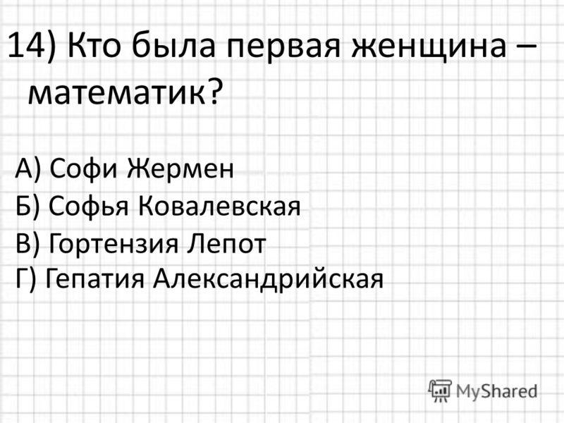 14) Кто была первая женщина – математик? А) Софи Жермен Б) Софья Ковалевская В) Гортензия Лепот Г) Гепатия Александрийская