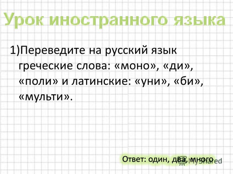 1)Переведите на русский язык греческие слова: «моно», «ди», «поли» и латинские: «уни», «би», «мульти».