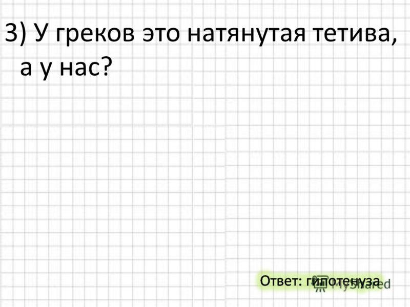 3) У греков это натянутая тетива, а у нас?
