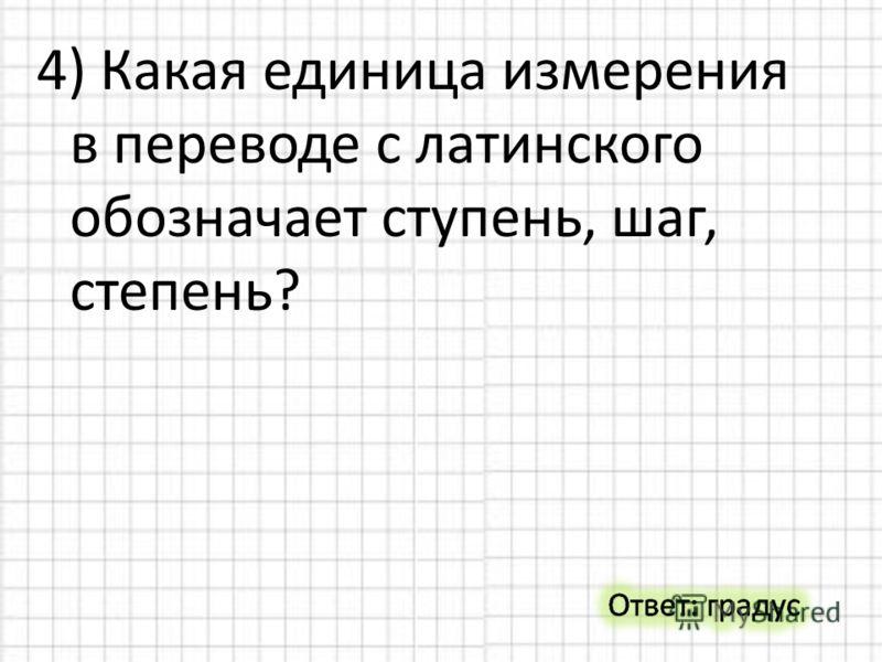 4) Какая единица измерения в переводе с латинского обозначает ступень, шаг, степень?