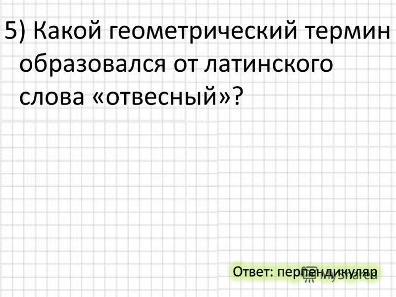 5) Какой геометрический термин образовался от латинского слова «отвесный»?