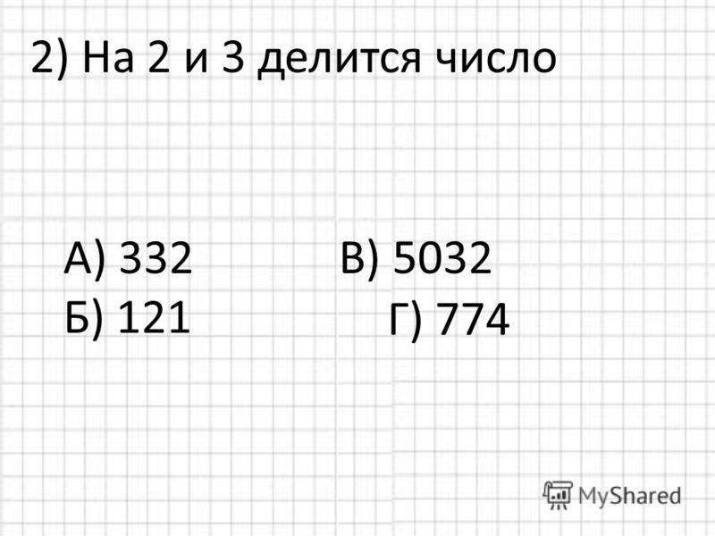 2) На 2 и 3 делится число А) 332 В) 5032 Б) 121 Г) 774
