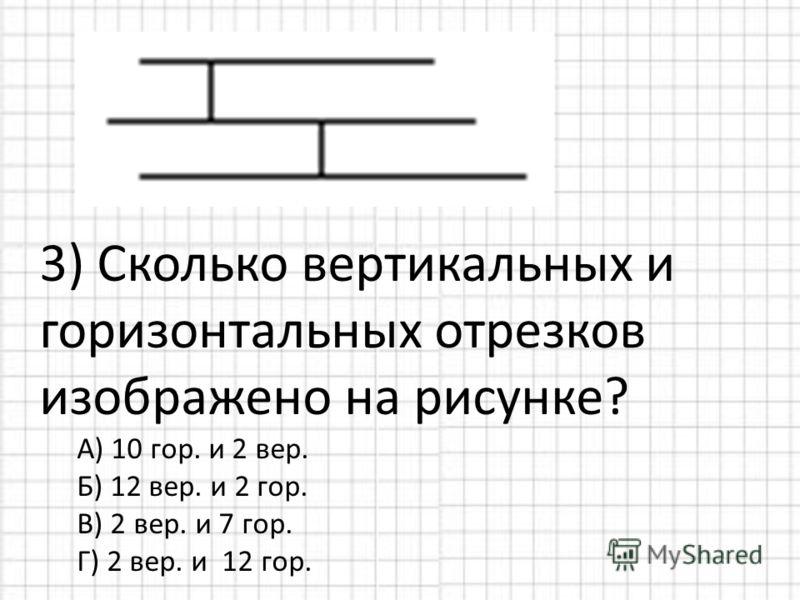 3) Сколько вертикальных и горизонтальных отрезков изображено на рисунке? А) 10 гор. и 2 вер. Б) 12 вер. и 2 гор. В) 2 вер. и 7 гор. Г) 2 вер. и 12 гор.