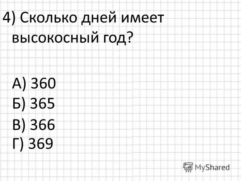 4) Сколько дней имеет высокосный год? А) 360 Б) 365 Г) 369 В) 366