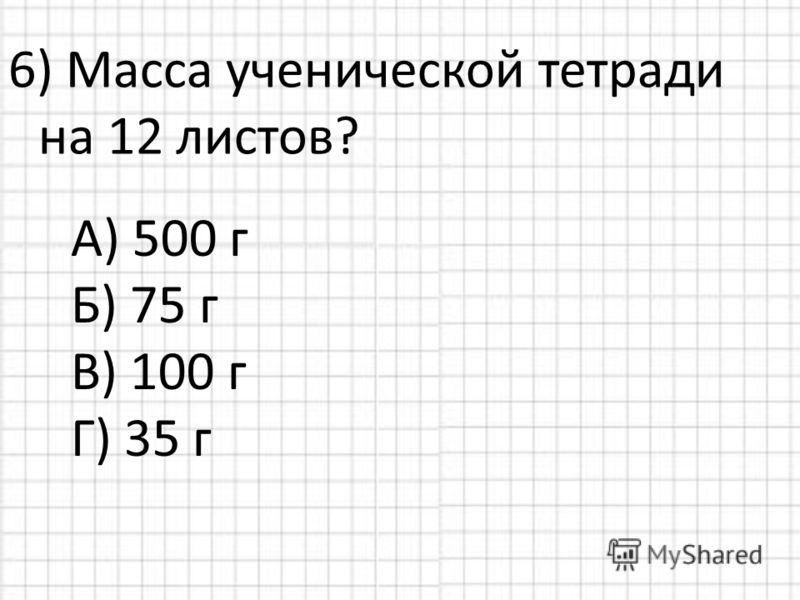 6) Масса ученической тетради на 12 листов? А) 500 г Б) 75 г В) 100 г Г) 35 г