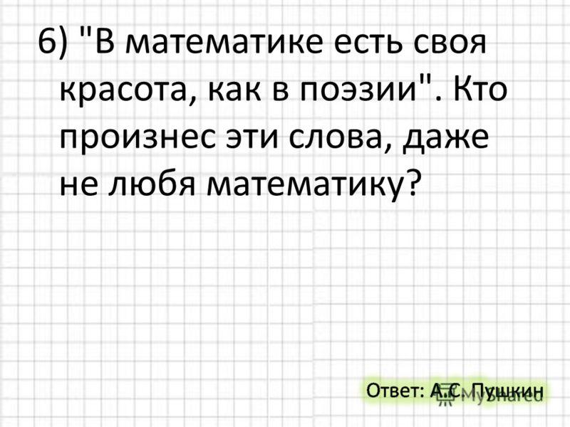 6) В математике есть своя красота, как в поэзии. Кто произнес эти слова, даже не любя математику?