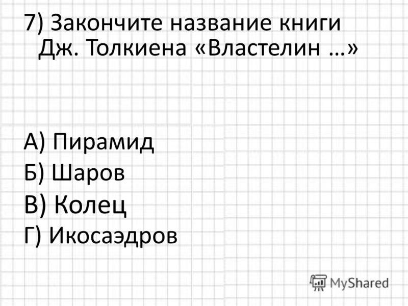 7) Закончите название книги Дж. Толкиена «Властелин …» А) Пирамид Б) Шаров Г) Икосаэдров В) Колец