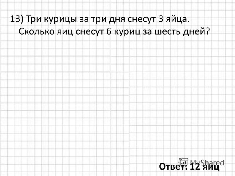 13) Три курицы за три дня снесут 3 яйца. Сколько яиц снесут 6 куриц за шесть дней? Ответ: 12 яиц