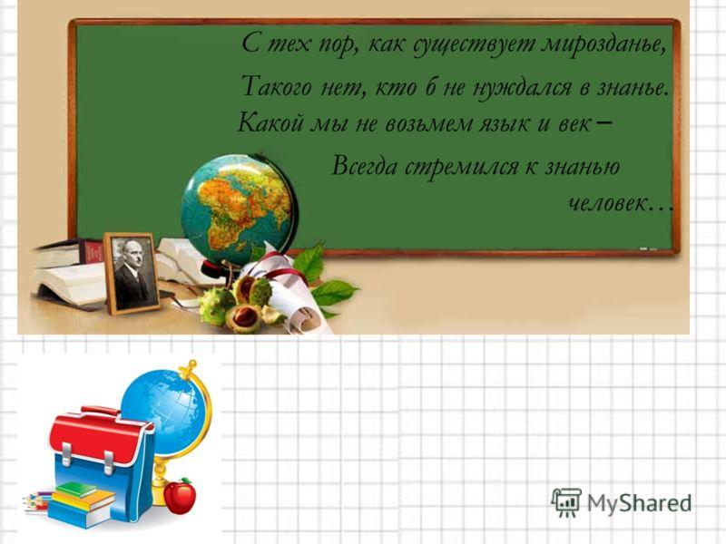С тех пор, как существует мирозданье, Такого нет, кто б не нуждался в знанье. Какой мы не возьмем язык и век – Всегда стремился к знанью человек…