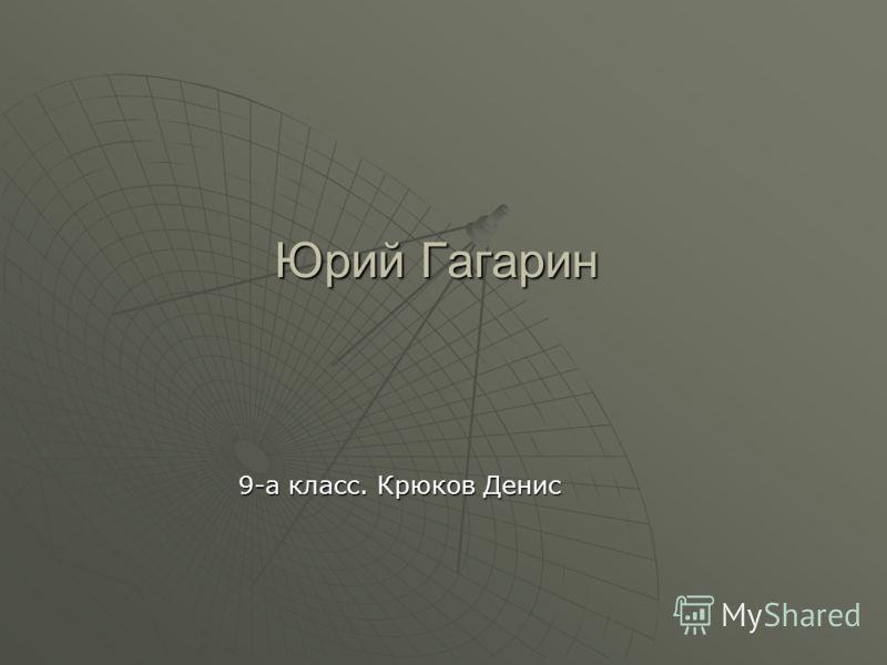 Юрий Гагарин 9-а класс. Крюков Денис