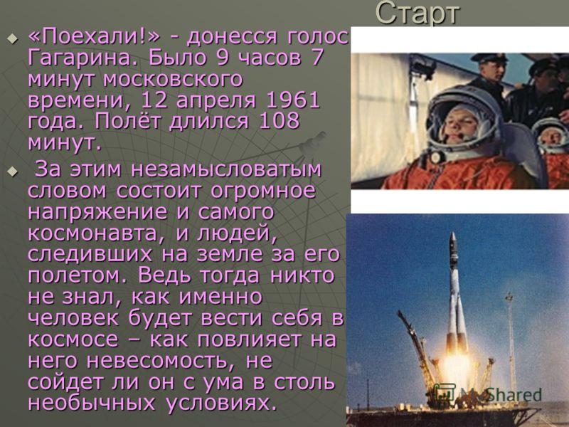 Старт «Поехали!» - донесся голос Гагарина. Было 9 часов 7 минут московского времени, 12 апреля 1961 года. Полёт длился 108 минут. «Поехали!» - донесся голос Гагарина. Было 9 часов 7 минут московского времени, 12 апреля 1961 года. Полёт длился 108 мин