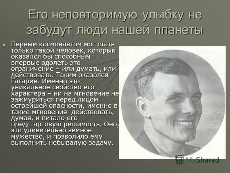 Его неповторимую улыбку не забудут люди нашей планеты Первым космонавтом мог стать только такой человек, который оказался бы способным впервые одолеть это ограничение – или думать, или действовать. Таким оказался Гагарин. Именно это уникальное свойст