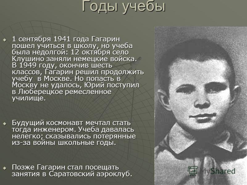 Годы учебы 1 сентября 1941 года Гагарин пошел учиться в школу, но учеба была недолгой: 12 октября село Клушино заняли немецкие войска. В 1949 году, окончив шесть классов, Гагарин решил продолжить учебу в Москве. Но попасть в Москву не удалось, Юрий п