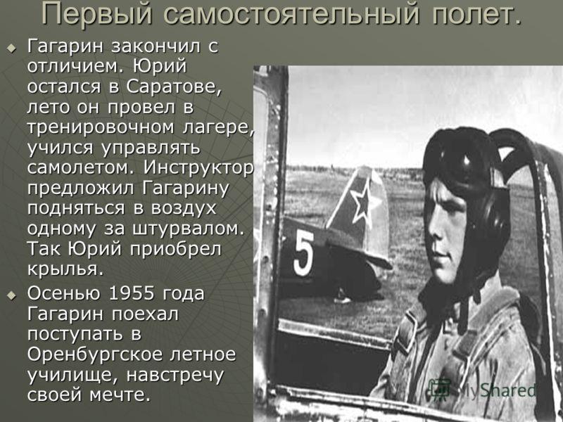 Первый самостоятельный полет. Гагарин закончил с отличием. Юрий остался в Саратове, лето он провел в тренировочном лагере, учился управлять самолетом. Инструктор предложил Гагарину подняться в воздух одному за штурвалом. Так Юрий приобрел крылья. Гаг