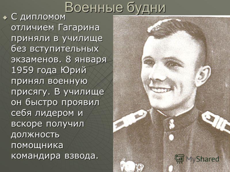 Военные будни С дипломом отличием Гагарина приняли в училище без вступительных экзаменов. 8 января 1959 года Юрий принял военную присягу. В училище он быстро проявил себя лидером и вскоре получил должность помощника командира взвода. С дипломом отлич