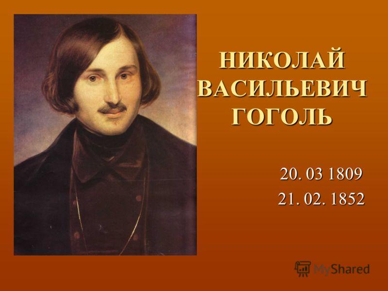 НИКОЛАЙ ВАСИЛЬЕВИЧ ГОГОЛЬ 20. 03 1809 21. 02. 1852