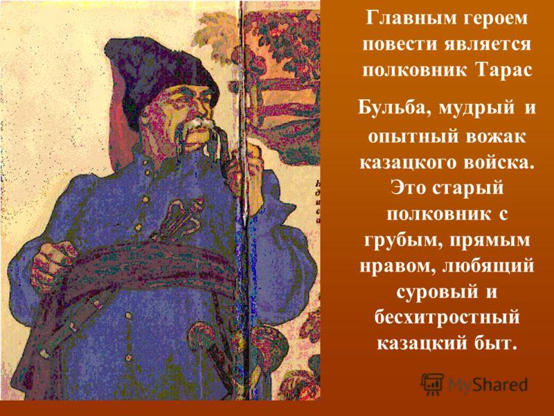 Главным героем повести является полковник Тарас Бульба, мудрый и опытный вожак казацкого войска. Это старый полковник с грубым, прямым нравом, любящий суровый и бесхитростный казацкий быт.