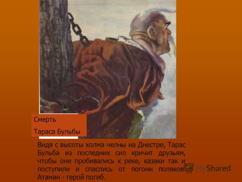 Видя с высоты холма челны на Днестре, Тарас Бульба из последних сил кричит друзьям, чтобы они пробивались к реке, казаки так и поступили и спаслись от погони поляков. Атаман - герой погиб. Смерть Тараса Бульбы