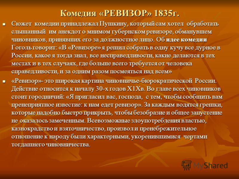 Комедия «РЕВИЗОР» 1835г. Сюжет комедии принадлежал Пушкину, который сам хотел обработать слышанный им анекдот о мнимом губернском ревизоре, обманувшем чиновников, принявших его за должностное лицо. Об идее комедии Гоголь говорит: «В «Ревизоре» я реши