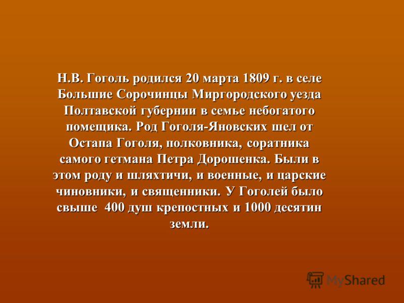 Н.В. Гоголь родился 20 марта 1809 г. в селе Большие Сорочинцы Миргородского уезда Полтавской губернии в семье небогатого помещика. Род Гоголя-Яновских шел от Остапа Гоголя, полковника, соратника самого гетмана Петра Дорошенка. Были в этом роду и шлях