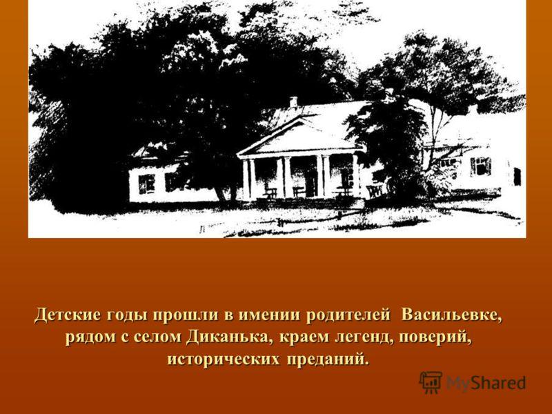 Детские годы прошли в имении родителей Васильевке, рядом с селом Диканька, краем легенд, поверий, исторических преданий.