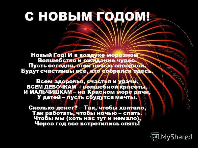 C НОВЫМ ГОДОМ! Новый Год! И в воздухе морозном Волшебство и ожидание чудес. Пусть сегодня, этой ночью звездной, Будут счастливы все, кто собрался здесь. Всем здоровья, счастья и удачи, ВСЕМ ДЕВОЧКАМ – волшебной красоты, И МАЛЬЧИШКАМ – на Красном море