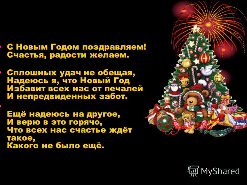 С Новым Годом поздравляем! Счастья, радости желаем. Сплошных удач не обещая, Надеюсь я, что Новый Год Избавит всех нас от печалей И непредвиденных забот. Е щё надеюсь на другое, И верю в это горячо, Что всех нас счастье ждёт такое, Какого не было ещё