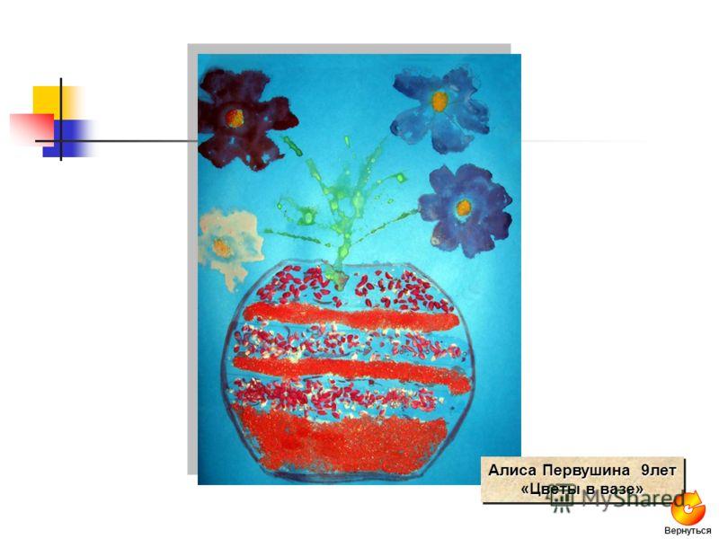 Алиса Первушина 9лет «Цветы в вазе» Алиса Первушина 9лет «Цветы в вазе» Вернуться