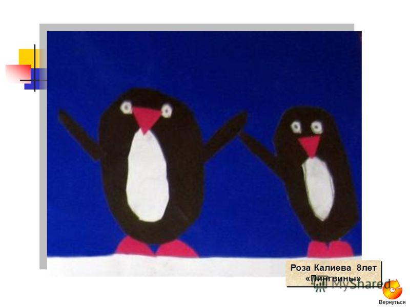 Роза Калиева 8лет «Пингвины» «Пингвины» Вернуться
