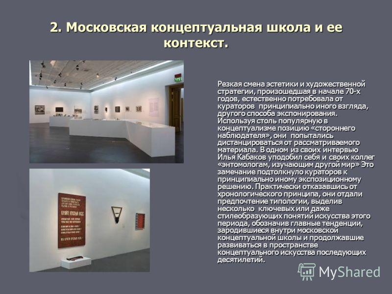 2. Московская концептуальная школа и ее контекст. Резкая смена эстетики и художественной стратегии, произошедшая в начале 70-х годов, естественно потребовала от кураторов принципиально иного взгляда, другого способа экспонирования. Используя столь по
