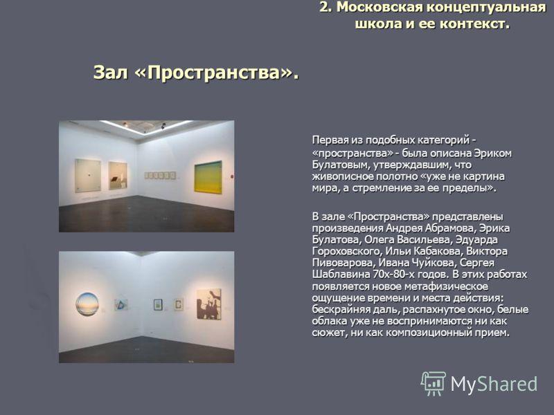 Зал «Пространства». Первая из подобных категорий - «пространства» - была описана Эриком Булатовым, утверждавшим, что живописное полотно «уже не картина мира, а стремление за ее пределы». В зале «Пространства» представлены произведения Андрея Абрамова